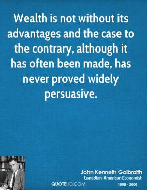 John Kenneth Galbraith - Wealth is not without its advantages and the case to the contrary, although it has often been made, has never proved widely persuasive.