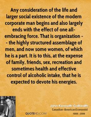 Any consideration of the life and larger social existence of the modern corporate man begins and also largely ends with the effect of one all-embracing force. That is organization -- the highly structured assemblage of men, and now some women, of which he is a part. It is to this, at the expense of family, friends, sex, recreation and sometimes health and effective control of alcoholic intake, that he is expected to devote his energies.