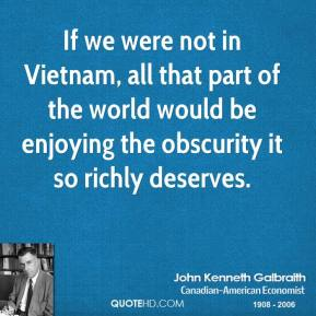 If we were not in Vietnam, all that part of the world would be enjoying the obscurity it so richly deserves.