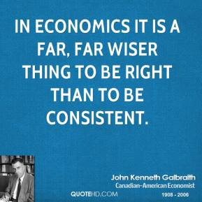 John Kenneth Galbraith  - In economics it is a far, far wiser thing to be right than to be consistent.