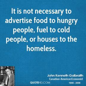 It is not necessary to advertise food to hungry people, fuel to cold people, or houses to the homeless.