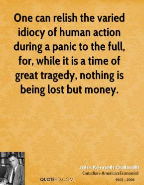 John Kenneth Galbraith  - One can relish the varied idiocy of human action during a panic to the full, for, while it is a time of great tragedy, nothing is being lost but money.