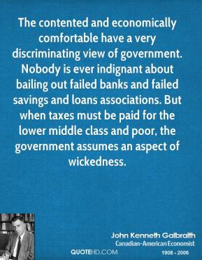 The contented and economically comfortable have a very discriminating view of government. Nobody is ever indignant about bailing out failed banks and failed savings and loans associations. But when taxes must be paid for the lower middle class and poor, the government assumes an aspect of wickedness.