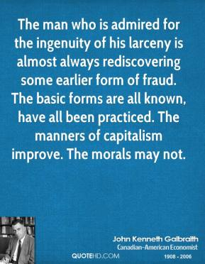 John Kenneth Galbraith  - The man who is admired for the ingenuity of his larceny is almost always rediscovering some earlier form of fraud. The basic forms are all known, have all been practiced. The manners of capitalism improve. The morals may not.