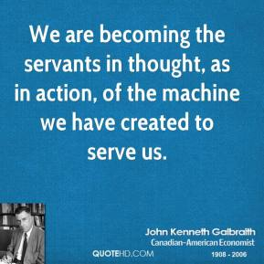 We are becoming the servants in thought, as in action, of the machine we have created to serve us.