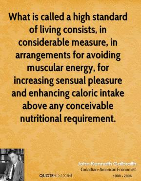 John Kenneth Galbraith  - What is called a high standard of living consists, in considerable measure, in arrangements for avoiding muscular energy, for increasing sensual pleasure and enhancing caloric intake above any conceivable nutritional requirement.