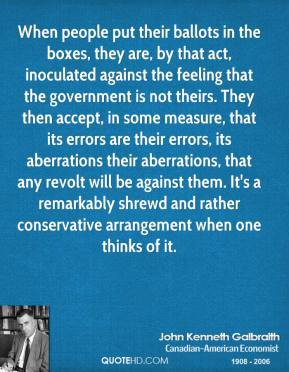 When people put their ballots in the boxes, they are, by that act, inoculated against the feeling that the government is not theirs. They then accept, in some measure, that its errors are their errors, its aberrations their aberrations, that any revolt will be against them. It's a remarkably shrewd and rather conservative arrangement when one thinks of it.