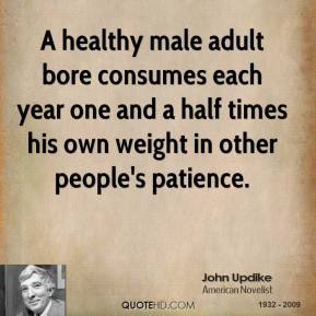 John Updike - A healthy male adult bore consumes each year one and a half times his own weight in other people's patience.