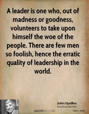 John Updike - A leader is one who, out of madness or goodness, volunteers to take upon himself the woe of the people. There are few men so foolish, hence the erratic quality of leadership in the world.