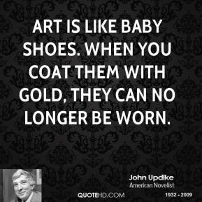 John Updike - Art is like baby shoes. When you coat them with gold, they can no longer be worn.