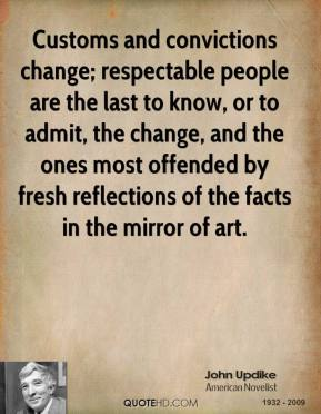 John Updike - Customs and convictions change; respectable people are the last to know, or to admit, the change, and the ones most offended by fresh reflections of the facts in the mirror of art.