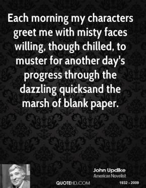 John Updike - Each morning my characters greet me with misty faces willing, though chilled, to muster for another day's progress through the dazzling quicksand the marsh of blank paper.