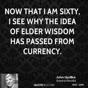 Now that I am sixty, I see why the idea of elder wisdom has passed from currency.