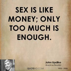 John Updike - Sex is like money; only too much is enough.
