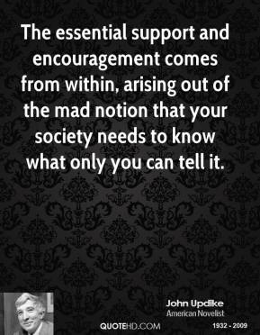 The essential support and encouragement comes from within, arising out of the mad notion that your society needs to know what only you can tell it.