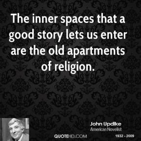 John Updike - The inner spaces that a good story lets us enter are the old apartments of religion.
