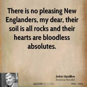 John Updike - There is no pleasing New Englanders, my dear, their soil is all rocks and their hearts are bloodless absolutes.