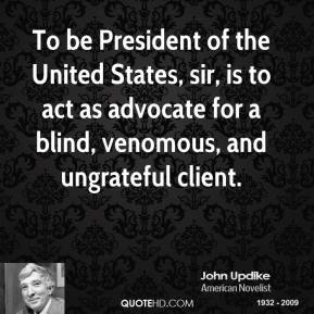 John Updike - To be President of the United States, sir, is to act as advocate for a blind, venomous, and ungrateful client.