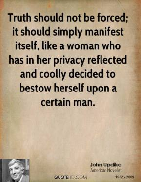 Truth should not be forced; it should simply manifest itself, like a woman who has in her privacy reflected and coolly decided to bestow herself upon a certain man.