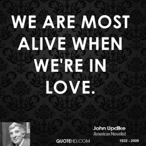 John Updike - We are most alive when we're in love.