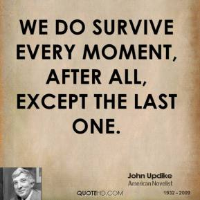 John Updike - We do survive every moment, after all, except the last one.