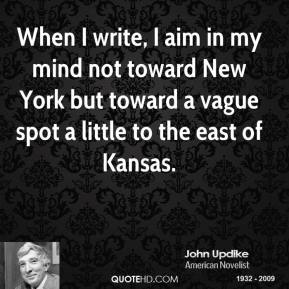 When I write, I aim in my mind not toward New York but toward a vague spot a little to the east of Kansas.