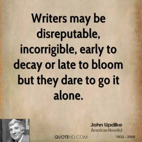 John Updike - Writers may be disreputable, incorrigible, early to decay or late to bloom but they dare to go it alone.