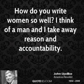 John Updike  - How do you write women so well? I think of a man and I take away reason and accountability.