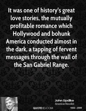 It was one of history's great love stories, the mutually profitable romance which Hollywood and bohunk America conducted almost in the dark, a tapping of fervent messages through the wall of the San Gabriel Range.