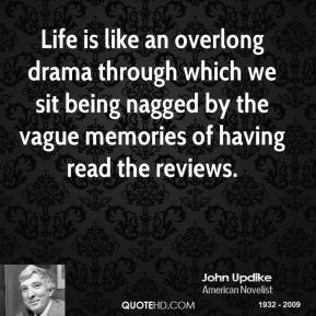 Life is like an overlong drama through which we sit being nagged by the vague memories of having read the reviews.