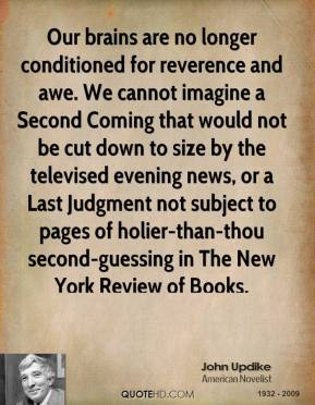 Our brains are no longer conditioned for reverence and awe. We cannot imagine a Second Coming that would not be cut down to size by the televised evening news, or a Last Judgment not subject to pages of holier-than-thou second-guessing in The New York Review of Books.