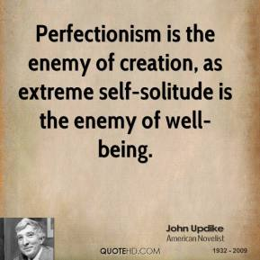 John Updike  - Perfectionism is the enemy of creation, as extreme self-solitude is the enemy of well-being.