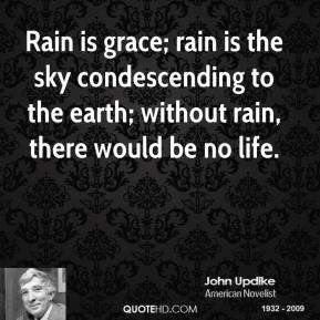 John Updike  - Rain is grace; rain is the sky condescending to the earth; without rain, there would be no life.