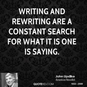John Updike  - Writing and rewriting are a constant search for what it is one is saying.