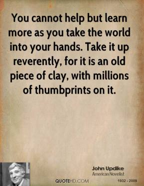 You cannot help but learn more as you take the world into your hands. Take it up reverently, for it is an old piece of clay, with millions of thumbprints on it.