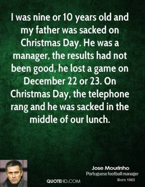 I was nine or 10 years old and my father was sacked on Christmas Day. He was a manager, the results had not been good, he lost a game on December 22 or 23. On Christmas Day, the telephone rang and he was sacked in the middle of our lunch.