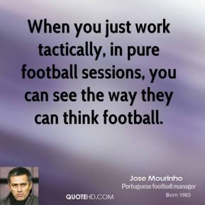 Jose Mourinho - When you just work tactically, in pure football sessions, you can see the way they can think football.