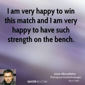 Jose Mourinho  - I am very happy to win this match and I am very happy to have such strength on the bench.