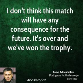 Jose Mourinho  - I don't think this match will have any consequence for the future. It's over and we've won the trophy.