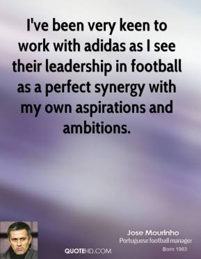 Jose Mourinho  - I've been very keen to work with adidas as I see their leadership in football as a perfect synergy with my own aspirations and ambitions.