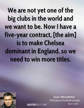 Jose Mourinho  - We are not yet one of the big clubs in the world and we want to be. Now I have a five-year contract, [the aim] is to make Chelsea dominant in England, so we need to win more titles.