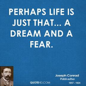 Joseph Conrad - Perhaps life is just that... a dream and a fear.
