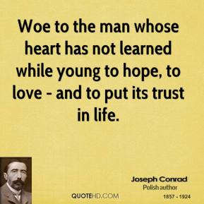 Joseph Conrad - Woe to the man whose heart has not learned while young to hope, to love - and to put its trust in life.