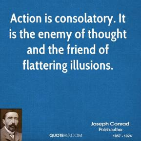 Joseph Conrad - Action is consolatory. It is the enemy of thought and the friend of flattering illusions.