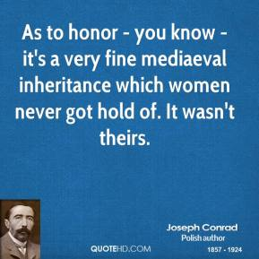 Joseph Conrad - As to honor - you know - it's a very fine mediaeval inheritance which women never got hold of. It wasn't theirs.