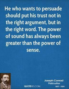 Joseph Conrad - He who wants to persuade should put his trust not in the right argument, but in the right word. The power of sound has always been greater than the power of sense.