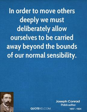 Joseph Conrad - In order to move others deeply we must deliberately allow ourselves to be carried away beyond the bounds of our normal sensibility.