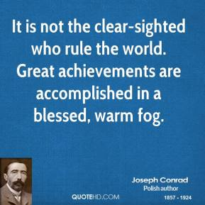 Joseph Conrad - It is not the clear-sighted who rule the world. Great achievements are accomplished in a blessed, warm fog.