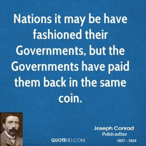Joseph Conrad - Nations it may be have fashioned their Governments, but the Governments have paid them back in the same coin.