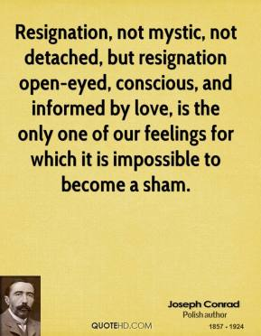 Joseph Conrad - Resignation, not mystic, not detached, but resignation open-eyed, conscious, and informed by love, is the only one of our feelings for which it is impossible to become a sham.